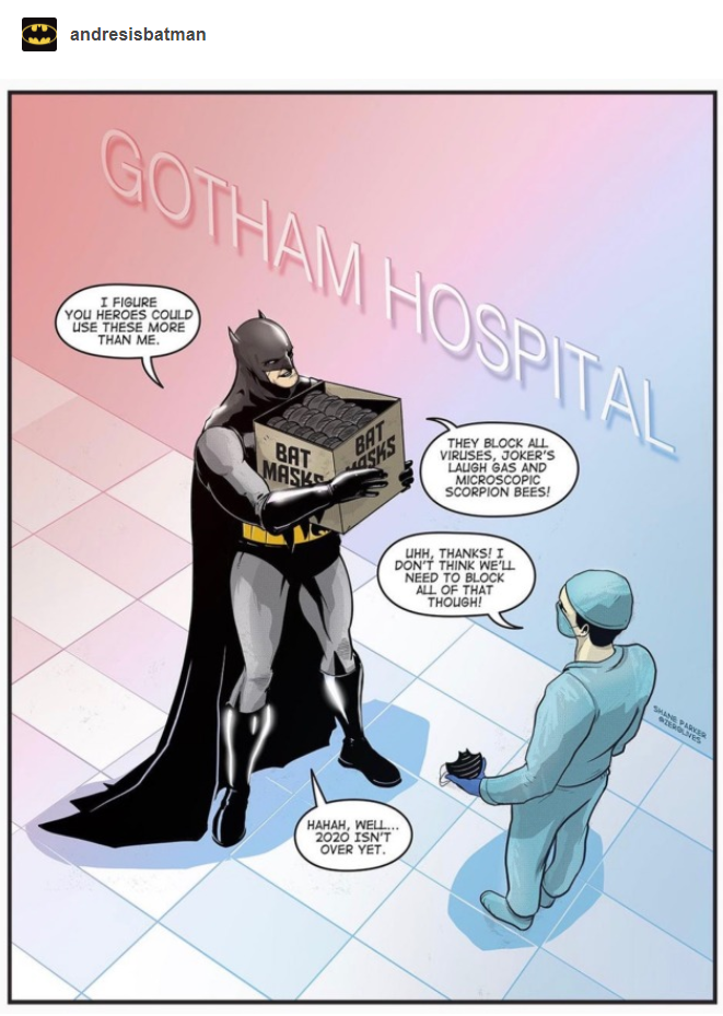 Scene: Gotham Hospital. Batman, handing box of Bat Masks to surgeon: 'I figure you heroes could use these more than me. They block all viruses, Joker's laugh gas, and microscopic scorpion bees!' Surgeon: 'Uhh, thanks! I dont think we'll need to block all of that, though!' Batman: 'Hahah, well... 2020 isn't over yet.'