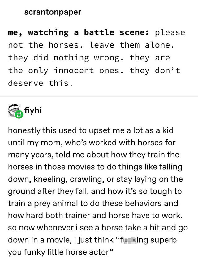 scrantonpaper on tumblr: 'me, watching a battle scene: please not the horses. leave them alone. they did nothing wrong. they are the only innocent ones. they don't deserve this.' fiyhi: 'honestly this used to upset me a lot as a kit until my mom, who's worked with horses for many years, told me about how they train the horses in those movies to do things like falling down, kneeling, crawling, or stay laying on the ground after they fall. and how it's so tough to train a prey animal to do these behaviors and how hard both trainer and horse have to work. so now whenever i see a horse take a hit and go down in a movie, i just think 'f***ing superb you funky little horse actor'