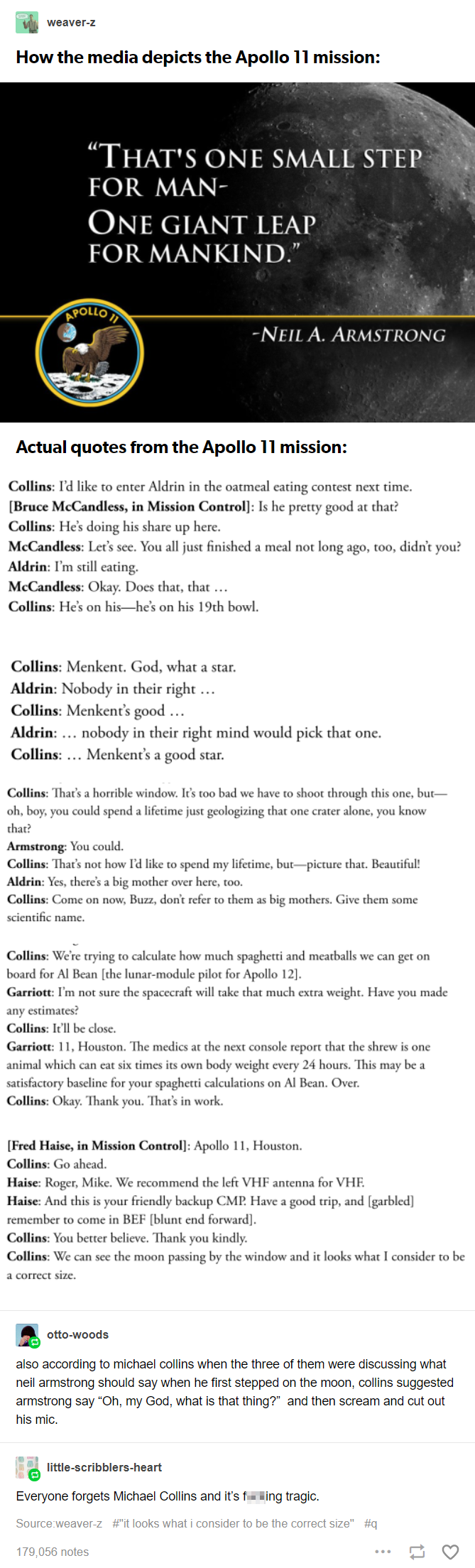 Several quotes from the Apollo 11 crew, concluding with: According to Michael Collins, when the three of them were discussing what Neil Armstrong should say when he first stepped on the moon, Collins suggested Armstrong say 'Oh my God, what is that thing?' and then scream and cut out his mic.