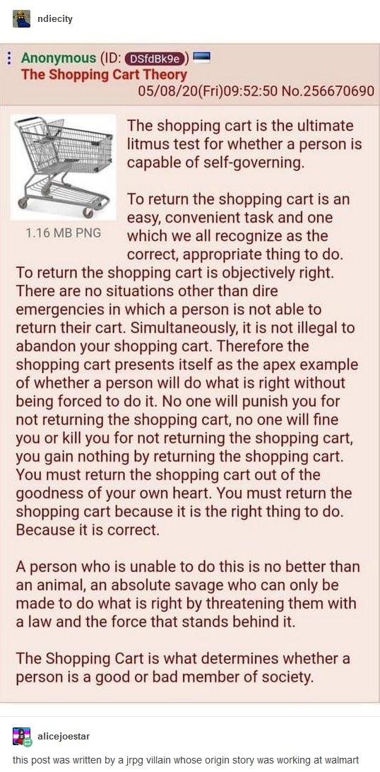 (Anonymous post on 4chan:) The shopping cart is the ultimate litmus test for whether a person is capable of self-governing. To return the shopping cart is an easy, convenient task and one which we all recognize as the correct, appropriate thing to do. To return the shopping cart is objectively right. There are no situations other than dire emergencies in which a person is not able to return their cart. Simultaneously, it is not illegal to abandon your shopping cart. Therefore the shopping cart presents itself as the apex example of whether a person will do what is right without being forced to do it. No one will punish you for not returning the shopping cart, no one will fine you or kill you for not returning the shopping cart, you gain nothing by returning the shopping cart. You must return the shopping cart out of the goodness of your own heart. You must return the shopping cart because it is the right thing to do. Because it is correct. A person who is unable to do this is no better than an animal, an absolute savage who can only be made to do what is right by threatening them with a law and the force that stands behind it. The Shopping Cart is what determines whether a person is a good or bad member of society. (Tumblr commentary:) this post was written by a JRPG villain whose origin story was working at walmart