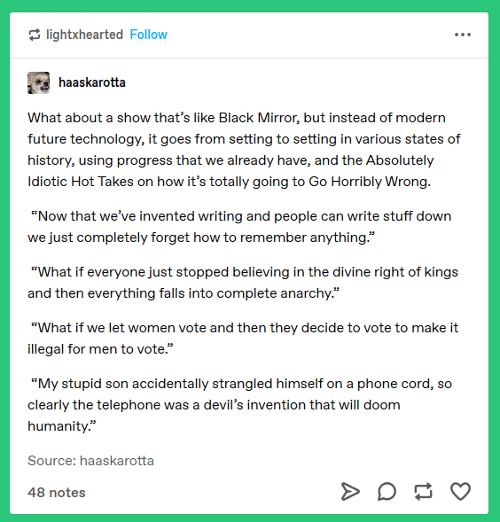 (tumblr post) What about a show that's like Black Mirror, but instead of modern future technology, it goes from setting to setting in various states of history, using progress that we already have, and the Absolutely Idiotic Hot Takes on how it's totally going to Go Horribly Wrong. 'Now that we've invented writing and people can write stuff down we just completely forget how to remember anything.' 'What if everyone just stopped believing in the divine right of kings and then everything falls into complete anarchy.' 'What if we let women vote and then they decide to make it illegal for men to vote.' 'My stupid son accidentally strangled himself on a phone cord, so clearly the telephone was a devil's invention that will doom humanity.